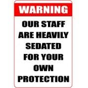 Warning Our Staff Are Heavily Sedated For Your Own Protection - Funny Health and Safety Sign (JOKE004) 200x300mm